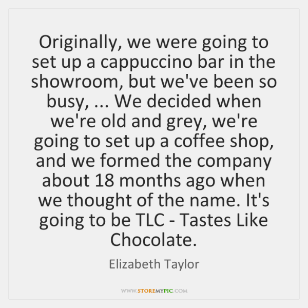 Originally, we were going to set up a cappuccino bar in the ...