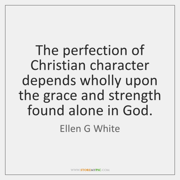 The perfection of Christian character depends wholly upon the grace and strength ...