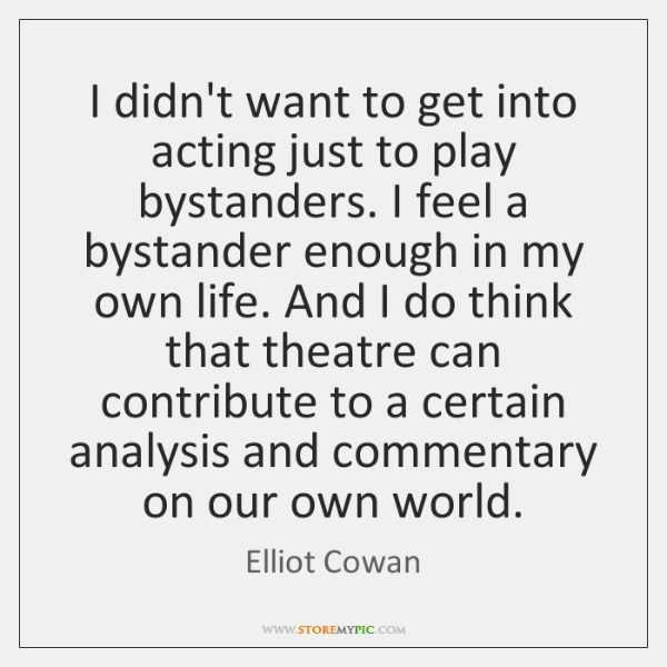 I didn't want to get into acting just to play bystanders. I ...