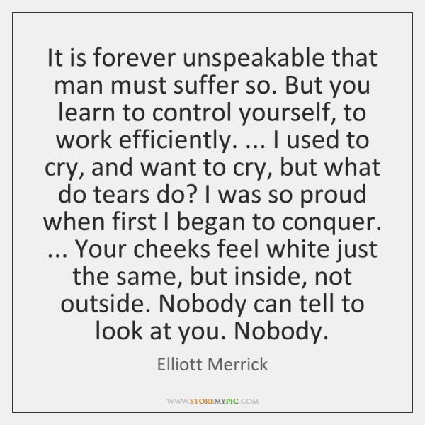 It is forever unspeakable that man must suffer so. But you learn ...