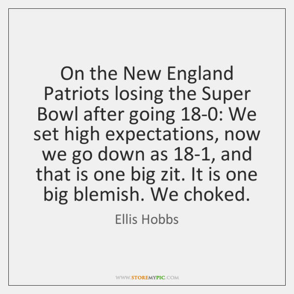 On the New England Patriots losing the Super Bowl after going 18-0: ...