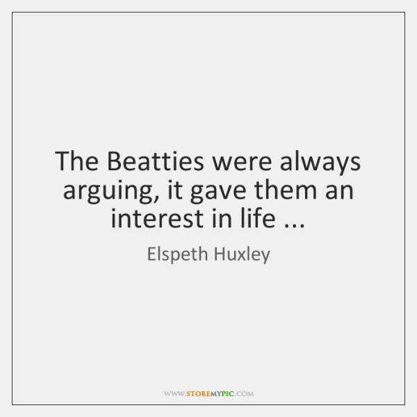 The Beatties were always arguing, it gave them an interest in life ...