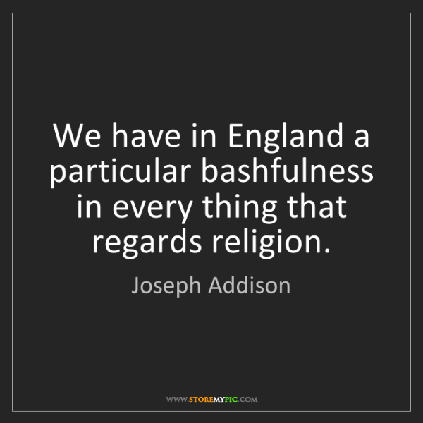 Joseph Addison: We have in England a particular bashfulness in every...