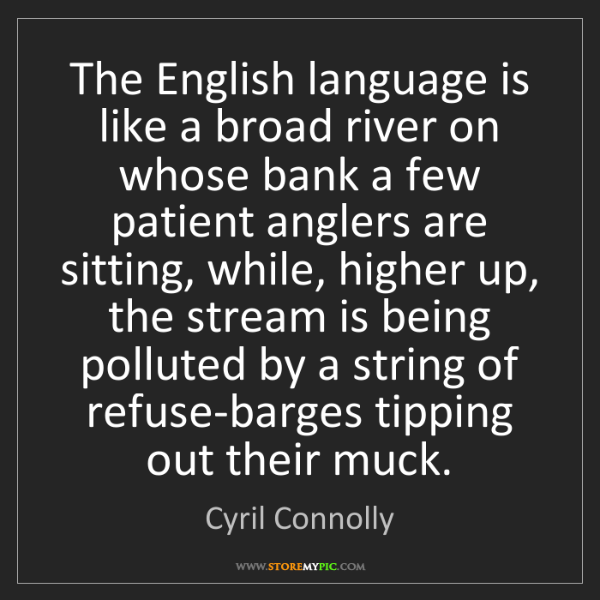Cyril Connolly: The English language is like a broad river on whose bank...