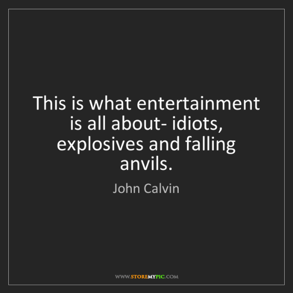 John Calvin: This is what entertainment is all about- idiots, explosives...