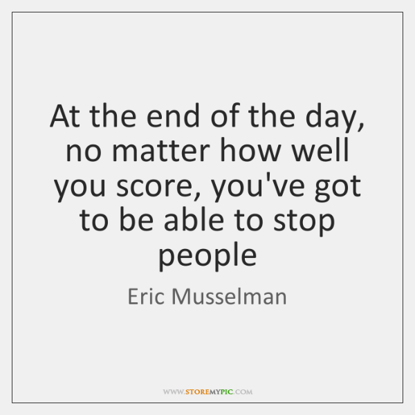 At the end of the day, no matter how well you score, ...
