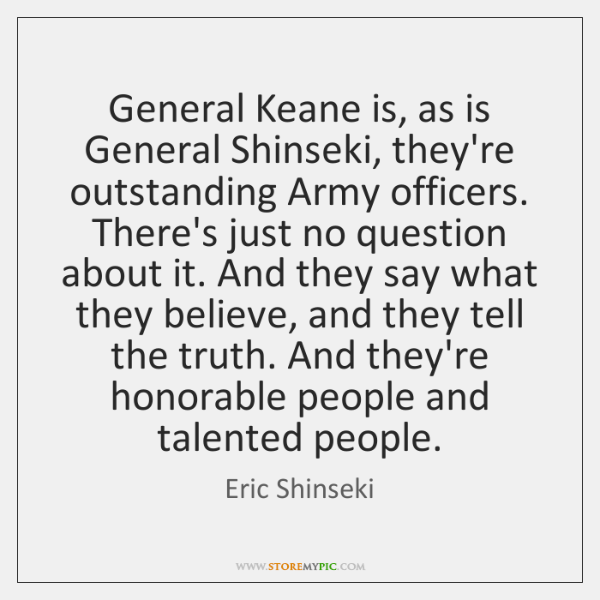 General Keane is, as is General Shinseki, they're outstanding Army officers. There's ...