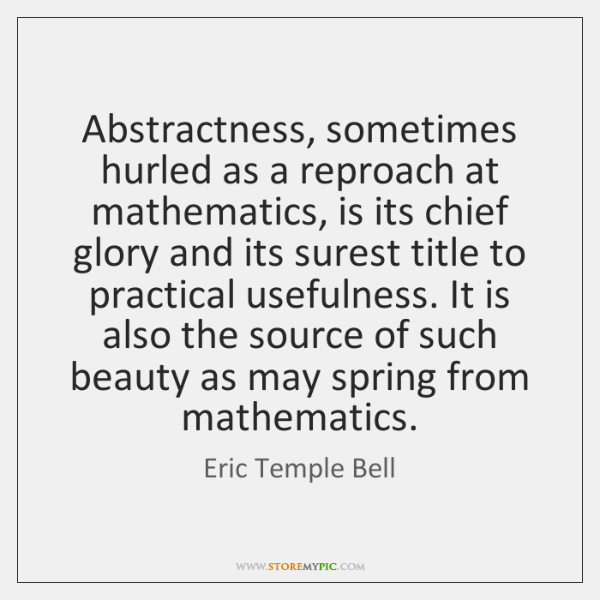 Abstractness, sometimes hurled as a reproach at mathematics, is its chief glory ...