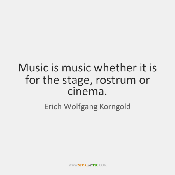 Music is music whether it is for the stage, rostrum or cinema.