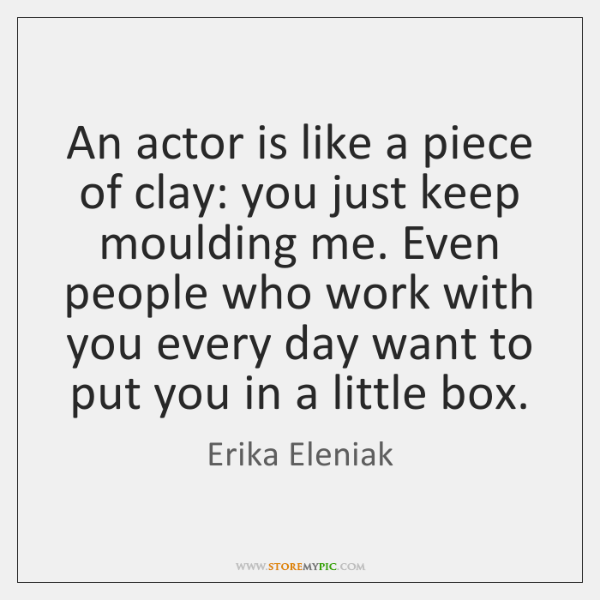 An actor is like a piece of clay: you just keep moulding ...