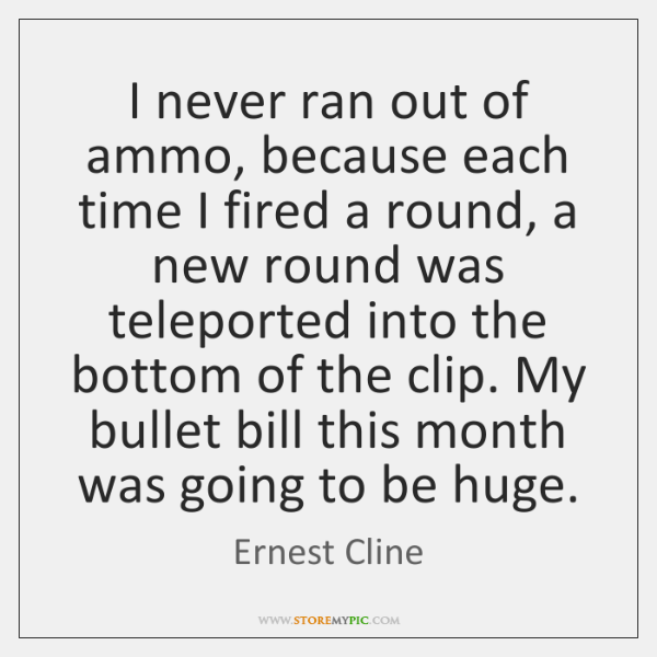 I never ran out of ammo, because each time I fired a ...