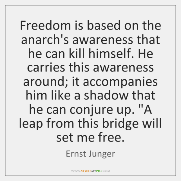 Freedom is based on the anarch's awareness that he can kill himself. ...