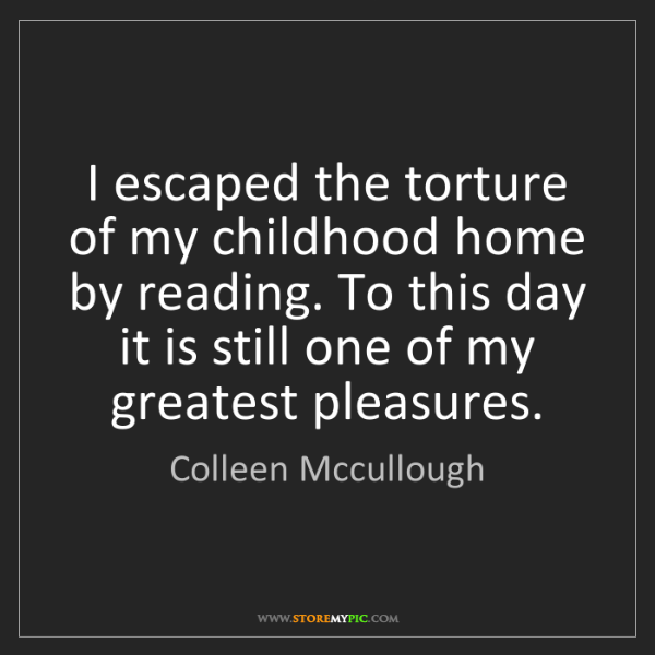 Colleen Mccullough: I escaped the torture of my childhood home by reading....