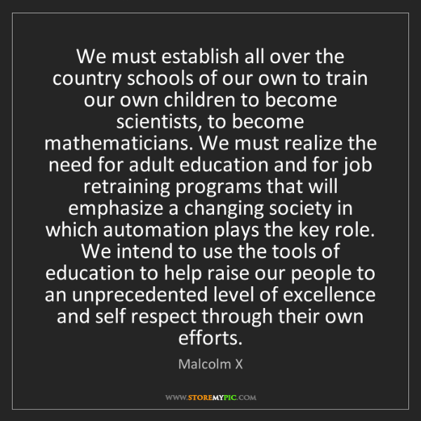 Malcolm X: We must establish all over the country schools of our...