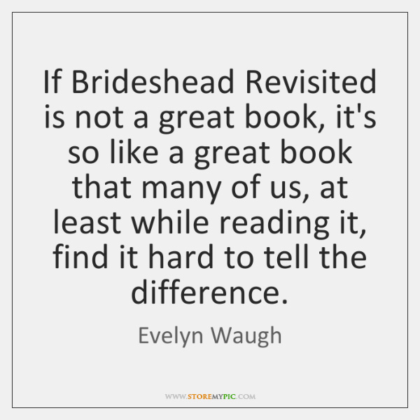 If Brideshead Revisited is not a great book, it's so like a ...