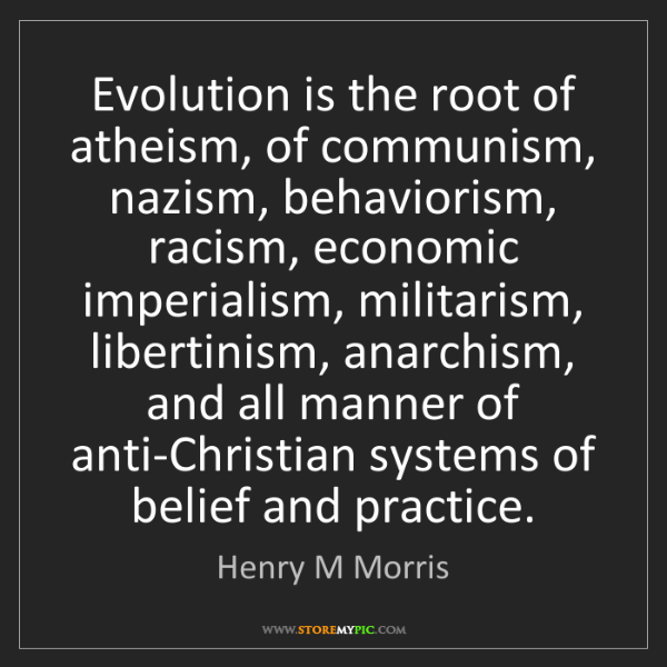 Henry M Morris: Evolution is the root of atheism, of communism, nazism,...