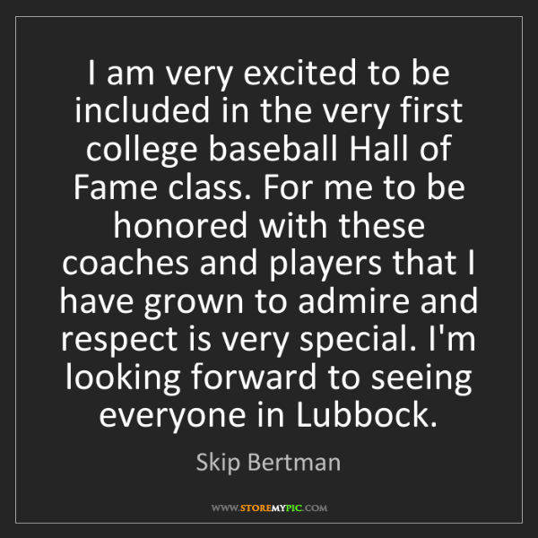 Skip Bertman: I am very excited to be included in the very first college...