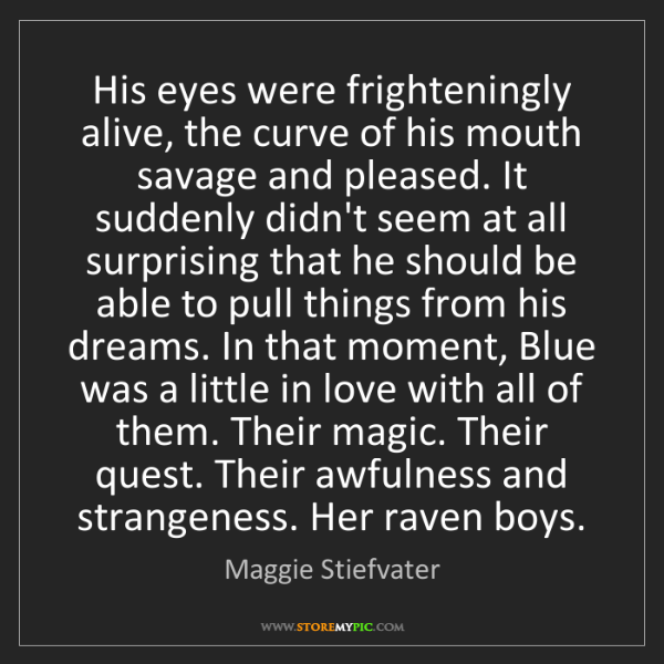 Maggie Stiefvater: His eyes were frighteningly alive, the curve of his mouth...