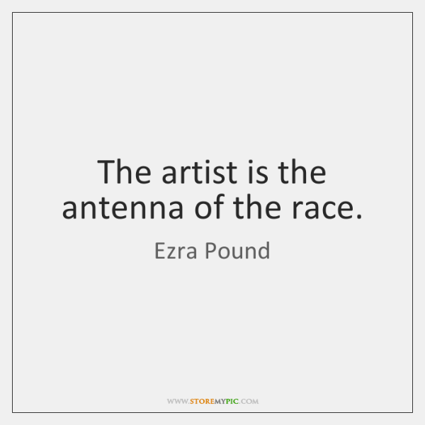 The artist is the antenna of the race.