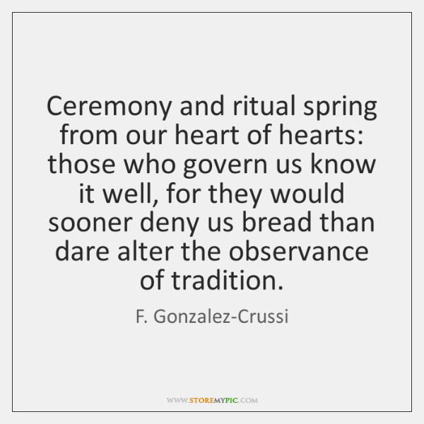 Ceremony and ritual spring from our heart of hearts: those who govern ...
