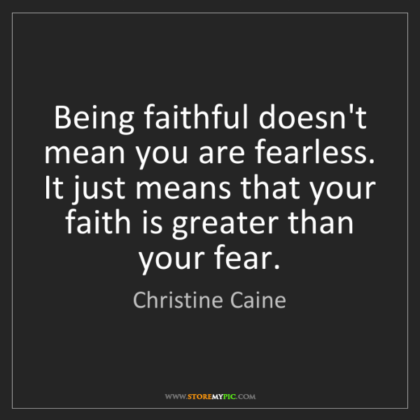 Christine Caine: Being faithful doesn't mean you are fearless. It just...