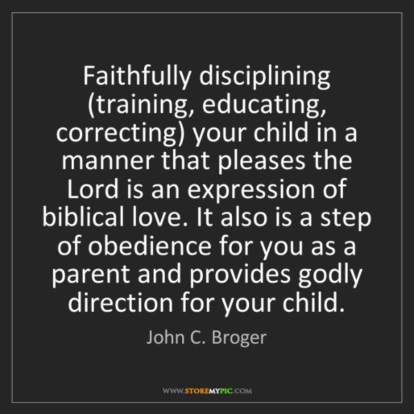 John C. Broger: Faithfully disciplining (training, educating, correcting)...