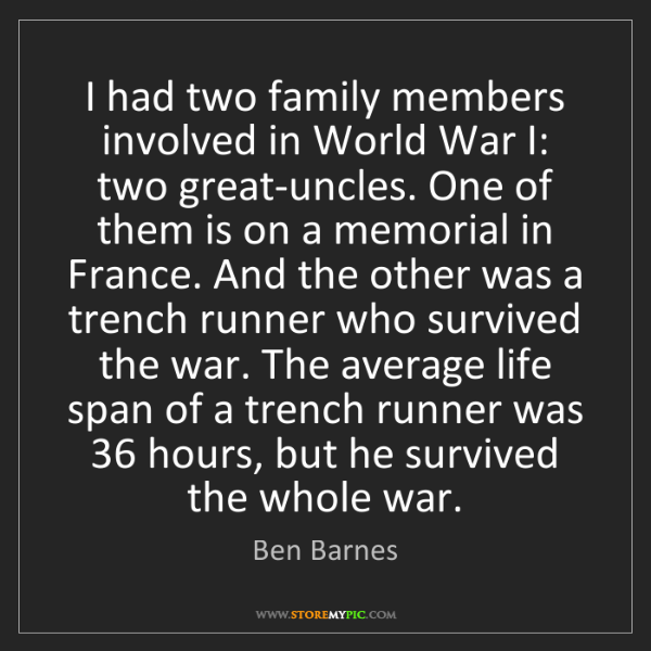 Ben Barnes: I had two family members involved in World War I: two...