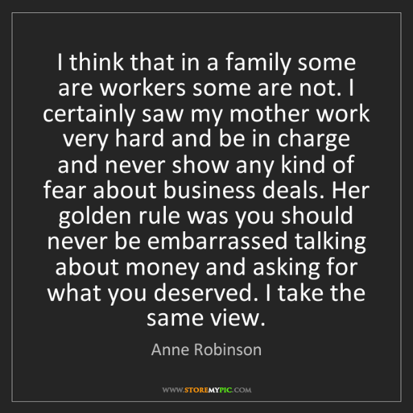 Anne Robinson: I think that in a family some are workers some are not....
