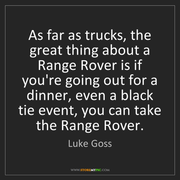 Luke Goss: As far as trucks, the great thing about a Range Rover...