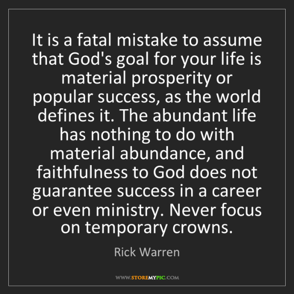 Rick Warren: It is a fatal mistake to assume that God's goal for your...