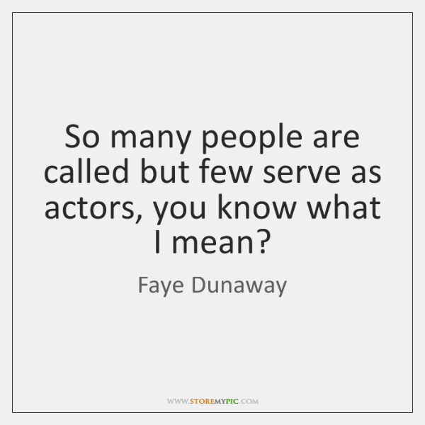 So many people are called but few serve as actors, you know ...