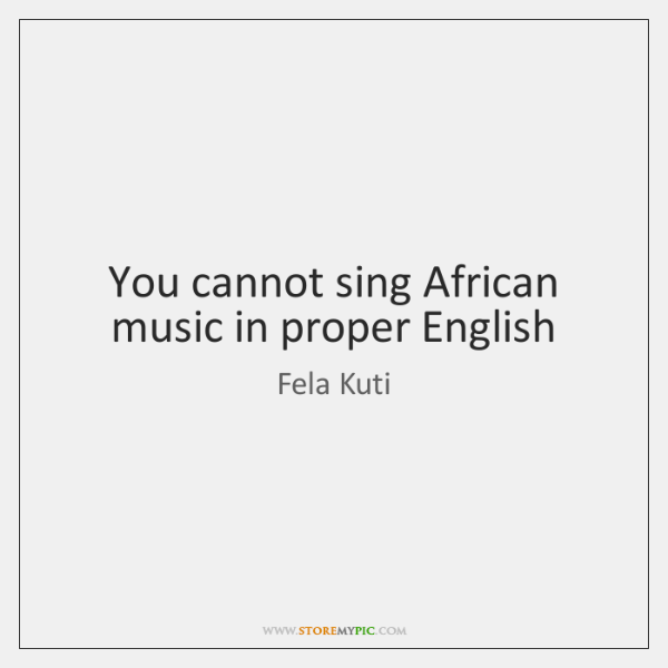 You cannot sing African music in proper English