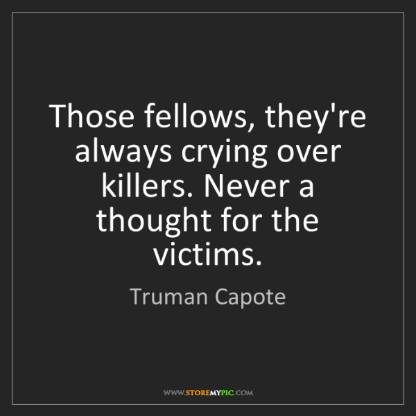 Truman Capote: Those fellows, they're always crying over killers. Never...