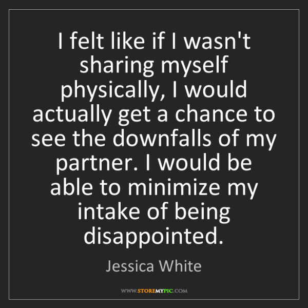 Jessica White: I felt like if I wasn't sharing myself physically, I...