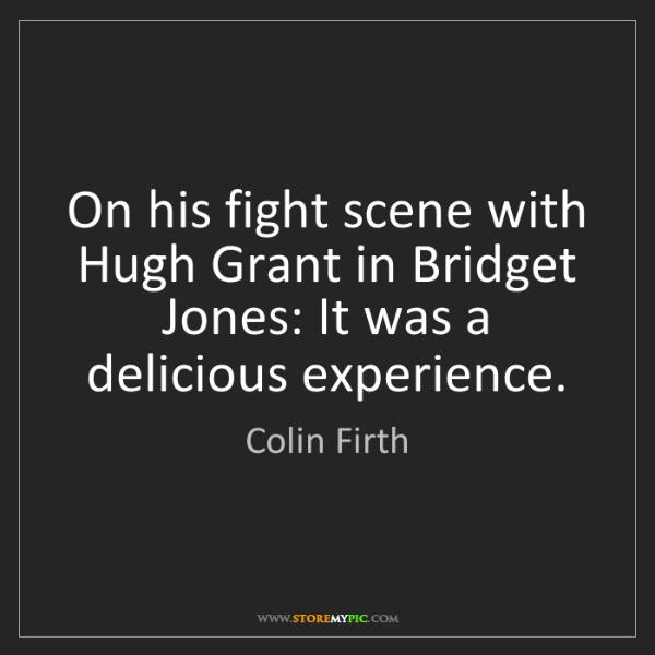 Colin Firth: On his fight scene with Hugh Grant in Bridget Jones:...