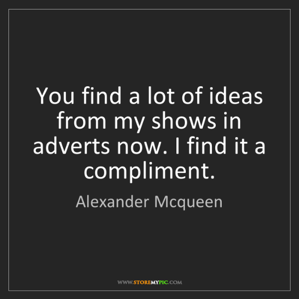 Alexander Mcqueen: You find a lot of ideas from my shows in adverts now....