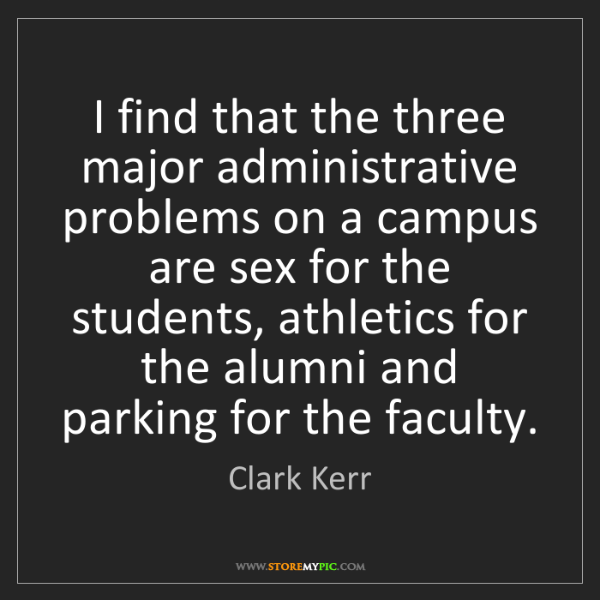 Clark Kerr: I find that the three major administrative problems on...