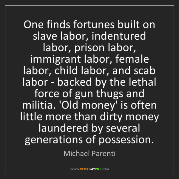 Michael Parenti: One finds fortunes built on slave labor, indentured labor,...
