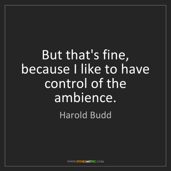 Harold Budd: But that's fine, because I like to have control of the...
