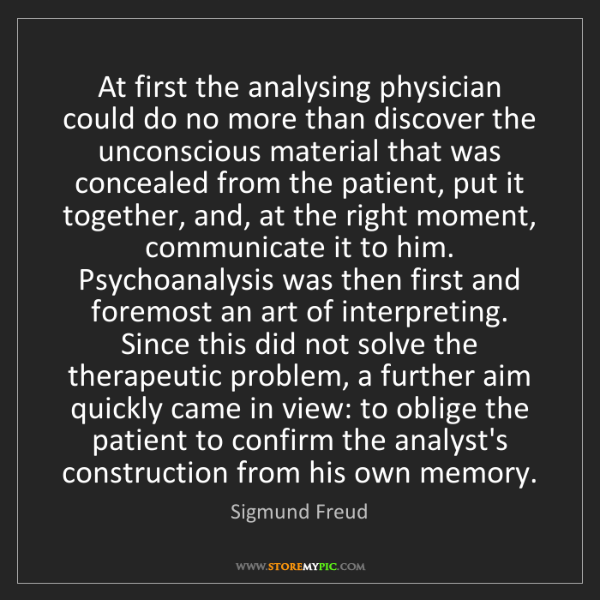 Sigmund Freud: At first the analysing physician could do no more than...