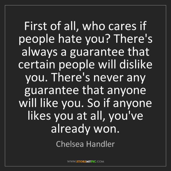 Chelsea Handler: First of all, who cares if people hate you? There's always...
