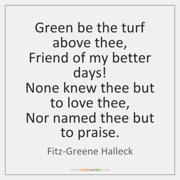 Green be the turf above thee,  Friend of my better days!  None ...