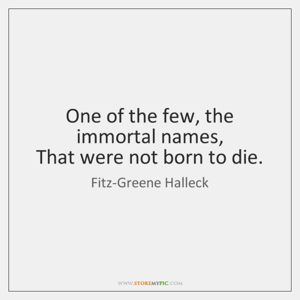 One of the few, the immortal names,   That were not born to ...