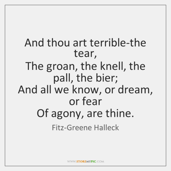 And thou art terrible-the tear,  The groan, the knell, the pall, the ...