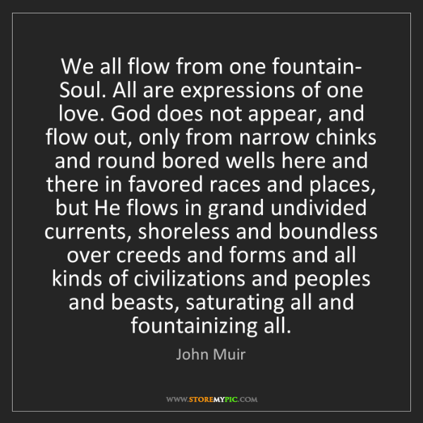 John Muir: We all flow from one fountain- Soul. All are expressions...