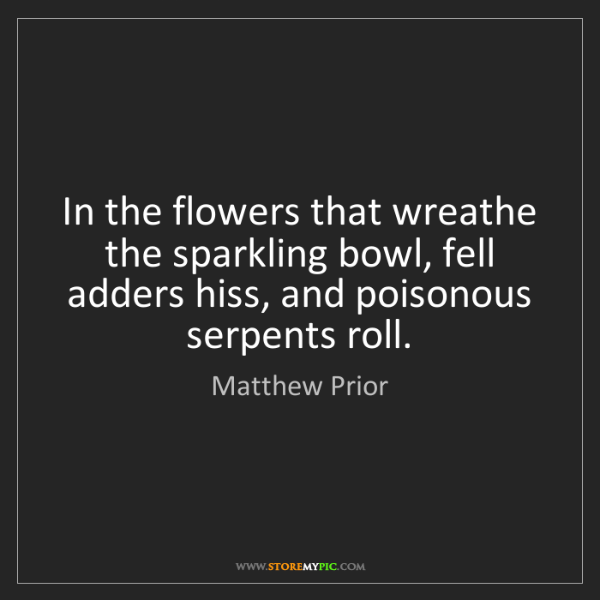 Matthew Prior: In the flowers that wreathe the sparkling bowl, fell...