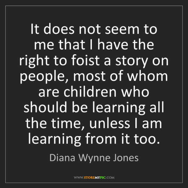 Diana Wynne Jones: It does not seem to me that I have the right to foist...
