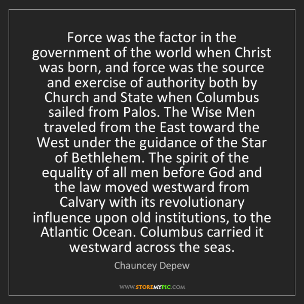 Chauncey Depew: Force was the factor in the government of the world when...