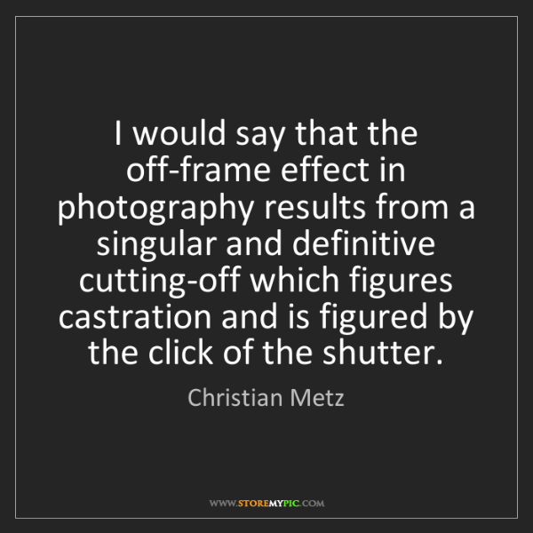 Christian Metz: I would say that the off-frame effect in photography...