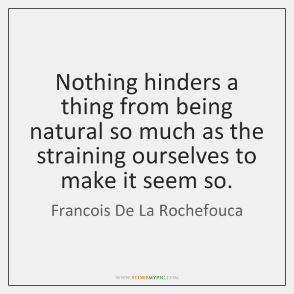 Nothing hinders a thing from being natural so much as the straining ...